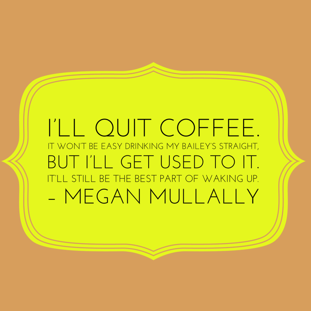 I'll quit coffee. It won't be easy drinking my Bailey's straight, but I'll get used to it. It'll still be the best part of waking up. – Megan Mullally. Coffee Quotes
