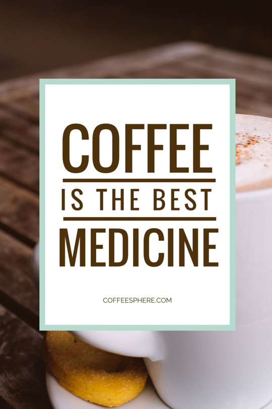 Coffee is the best medicine.