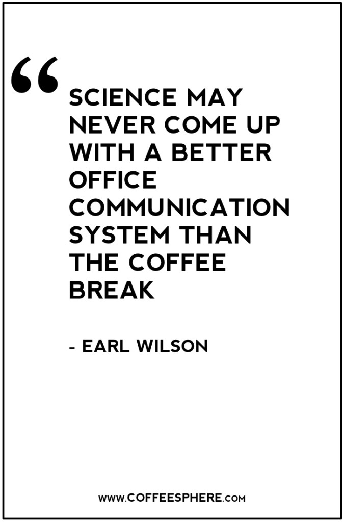 25. Science may never come up with a better office communication system than the coffee break. -Earl Wilson Coffee Quote