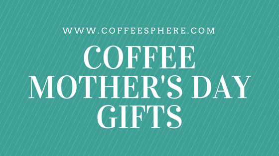 coffee mother's day gifts