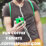Coffee T-Shirts and etc. That Make Heads Turn