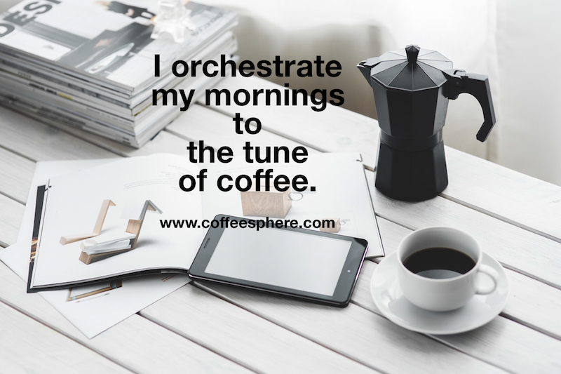 I orchestrate my mornings to the tune of coffee