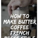 How to Make Butter Coffee French Press Style