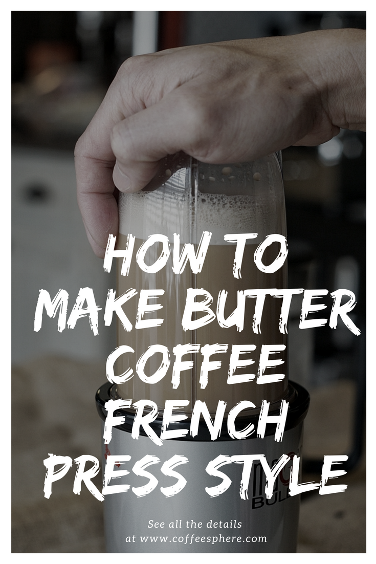 How To Make Butter Coffee French Press Style Coffeesphere