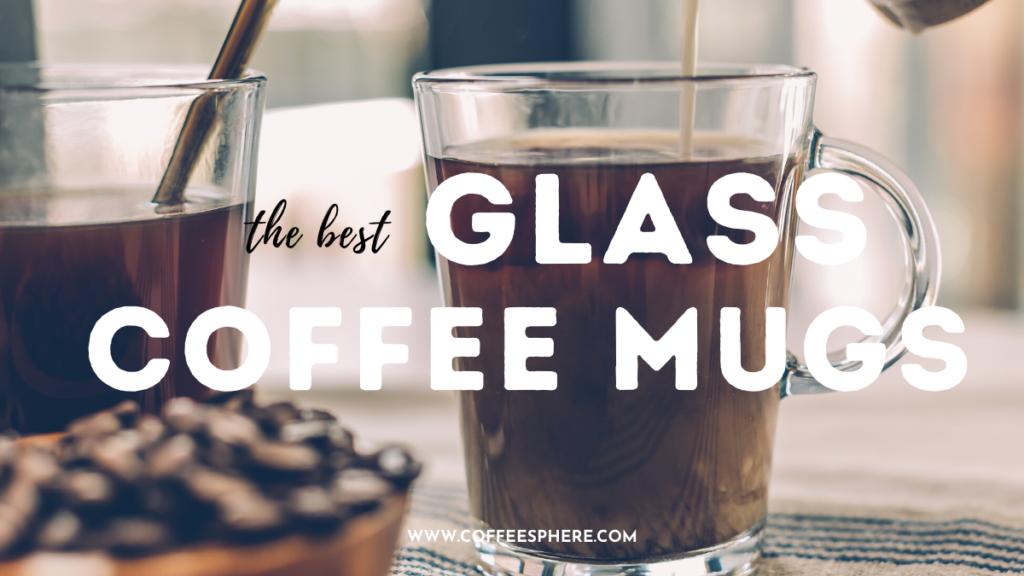 10 Best Glass Coffee Mugs To Add To Your Coffee Mug Collection Coffeesphere